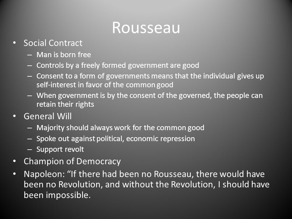 Rousseau Social Contract – Man is born free – Controls by a freely formed government are good – Consent to a form of governments means that the individual gives up self-interest in favor of the common good – When government is by the consent of the governed, the people can retain their rights General Will – Majority should always work for the common good – Spoke out against political, economic repression – Support revolt Champion of Democracy Napoleon: If there had been no Rousseau, there would have been no Revolution, and without the Revolution, I should have been impossible.