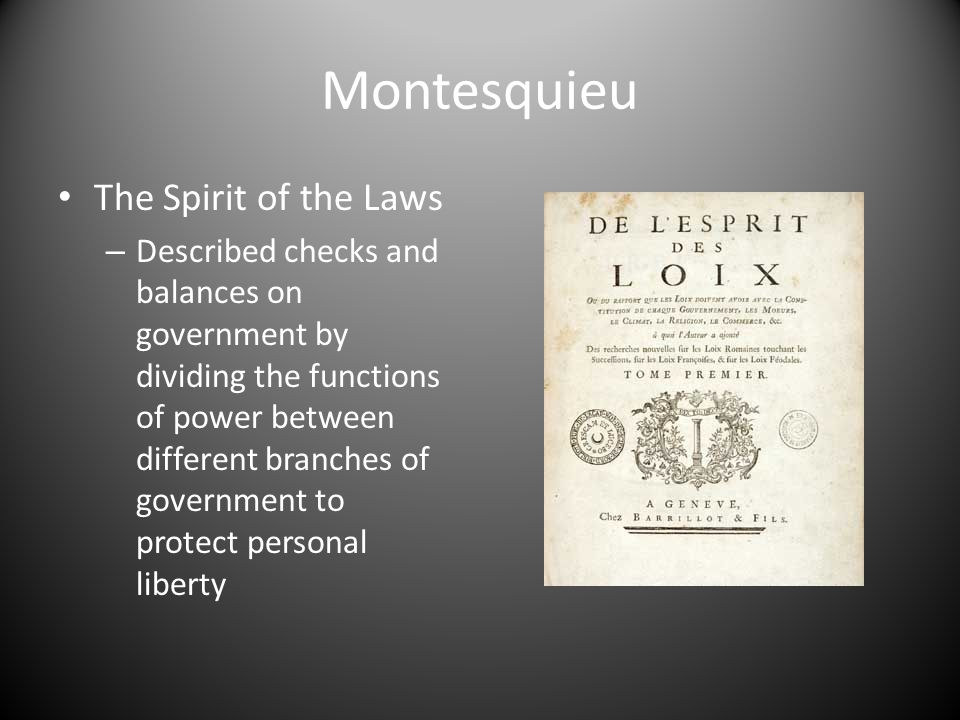 Montesquieu The Spirit of the Laws – Described checks and balances on government by dividing the functions of power between different branches of government to protect personal liberty