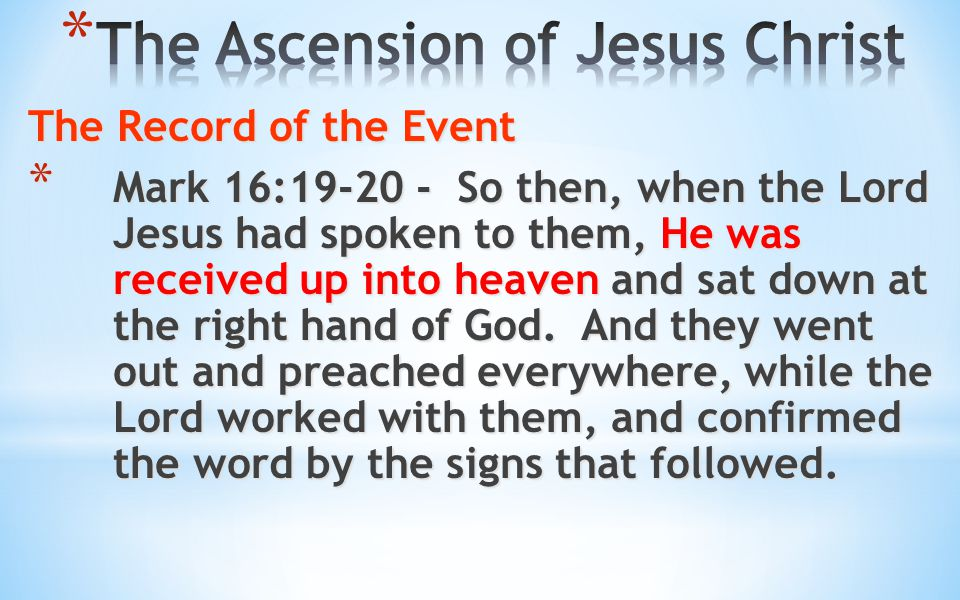 The Record of the Event * Mark 16:19-20 - So then, when the Lord Jesus had spoken to them, He was received up into heaven and sat down at the right ha