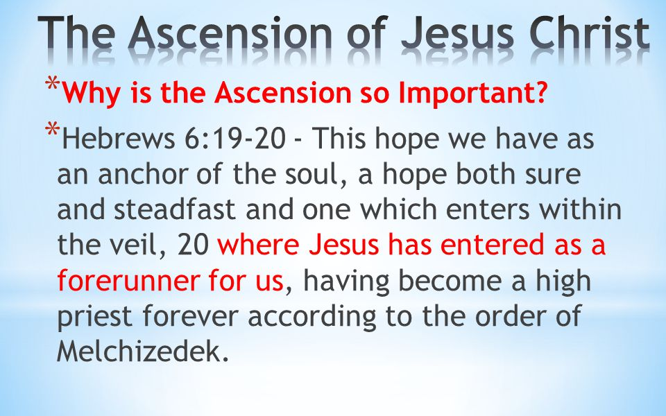 * Why is the Ascension so Important? * Hebrews 6:19-20 - This hope we have as an anchor of the soul, a hope both sure and steadfast and one which ente
