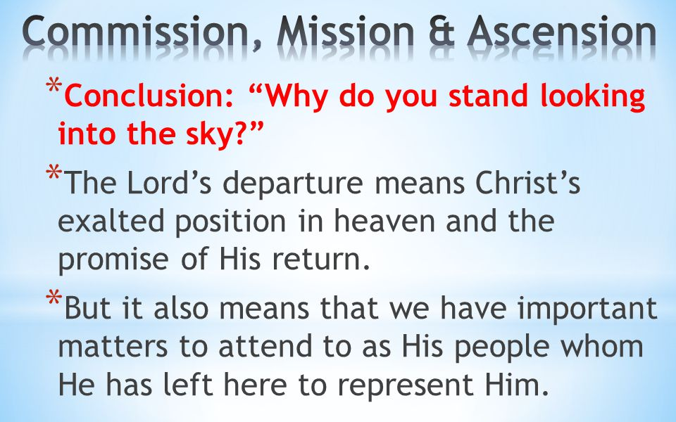 "* Conclusion: ""Why do you stand looking into the sky?"" * The Lord's departure means Christ's exalted position in heaven and the promise of His return."