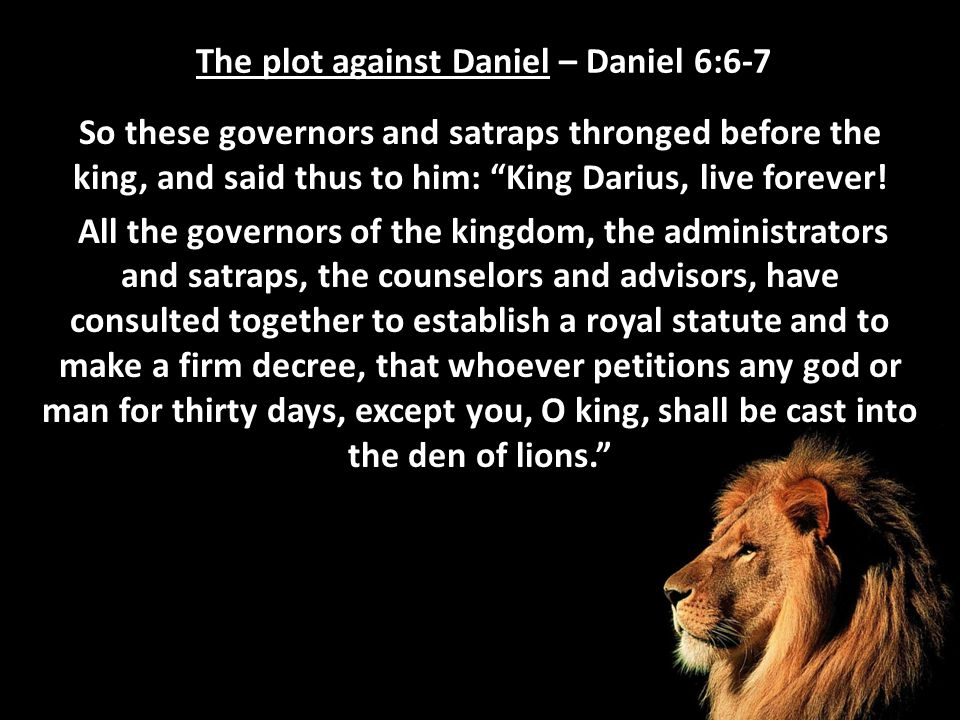 "The plot against Daniel – Daniel 6:6-7 So these governors and satraps thronged before the king, and said thus to him: ""King Darius, live forever! All"