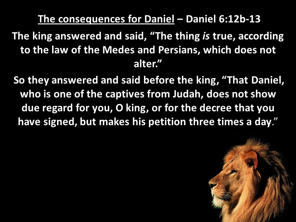 "The consequences for Daniel – Daniel 6:12b-13 The king answered and said, ""The thing is true, according to the law of the Medes and Persians, which do"
