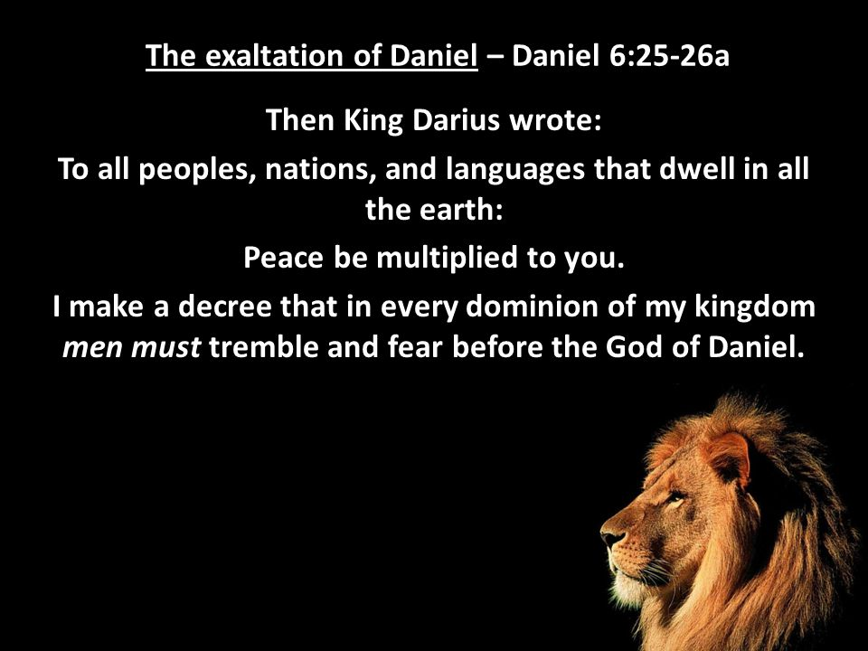 The exaltation of Daniel – Daniel 6:25-26a Then King Darius wrote: To all peoples, nations, and languages that dwell in all the earth: Peace be multip
