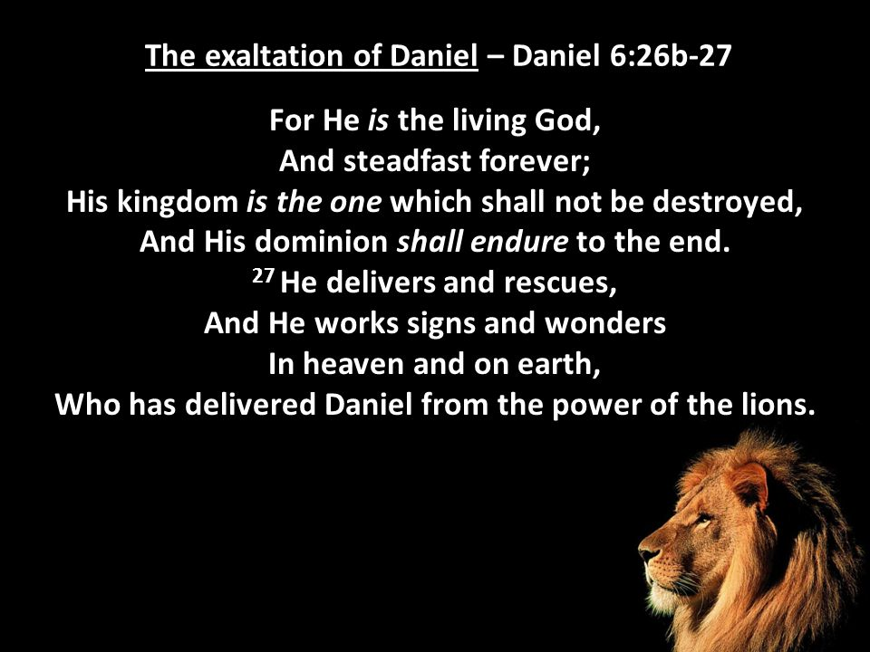The exaltation of Daniel – Daniel 6:26b-27 For He is the living God, And steadfast forever; His kingdom is the one which shall not be destroyed, And H