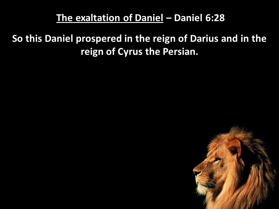 The exaltation of Daniel – Daniel 6:28 So this Daniel prospered in the reign of Darius and in the reign of Cyrus the Persian.