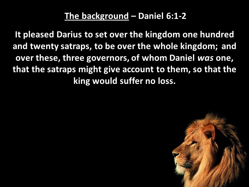The background – Daniel 6:3 Then this Daniel distinguished himself above the governors and satraps, because an excellent spirit was in him; and the king gave thought to setting him over the whole realm.