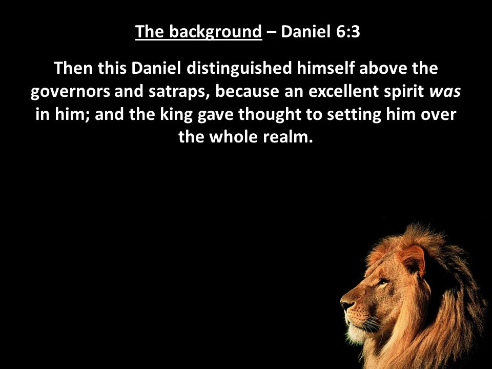 The background – Daniel 6:3 Then this Daniel distinguished himself above the governors and satraps, because an excellent spirit was in him; and the ki