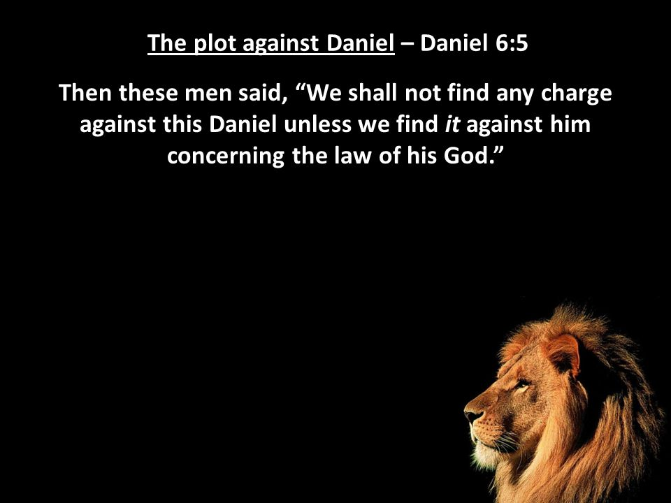 "The plot against Daniel – Daniel 6:5 Then these men said, ""We shall not find any charge against this Daniel unless we find it against him concerning t"