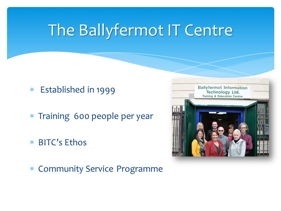  Established in 1999  Training 600 people per year  BITC's Ethos  Community Service Programme The Ballyfermot IT Centre