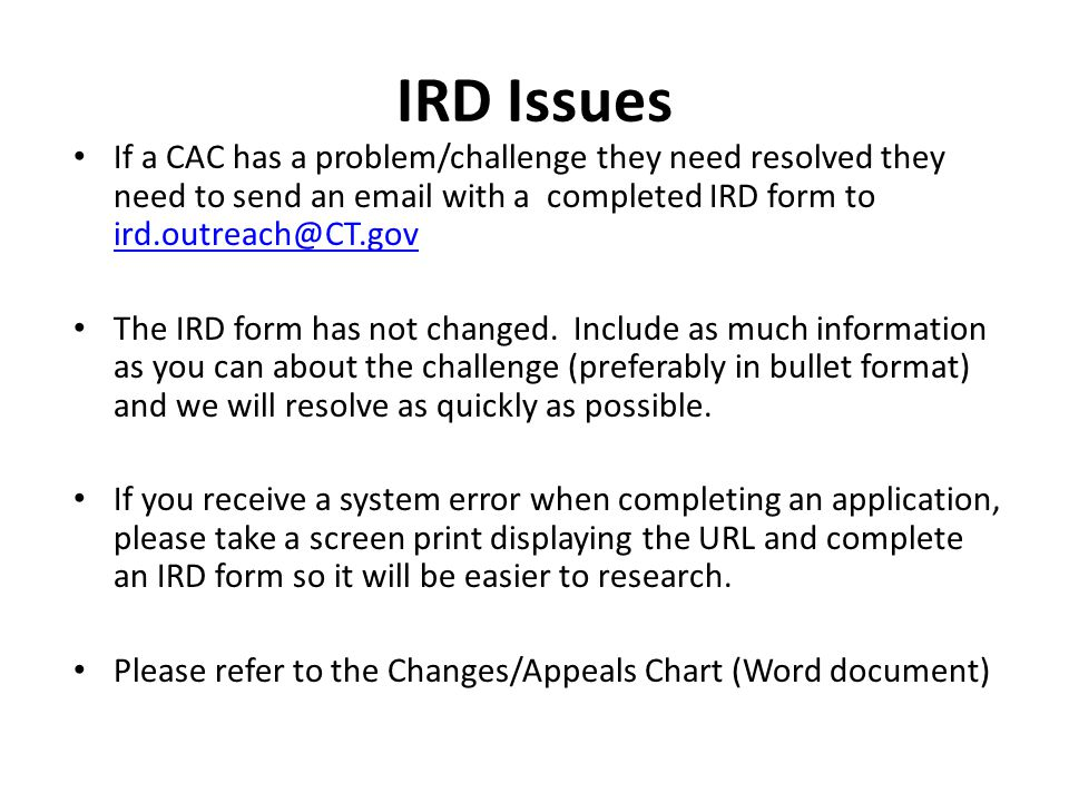 IRD Issues If a CAC has a problem/challenge they need resolved they need to send an email with a completed IRD form to ird.outreach@CT.gov ird.outreach@CT.gov The IRD form has not changed.