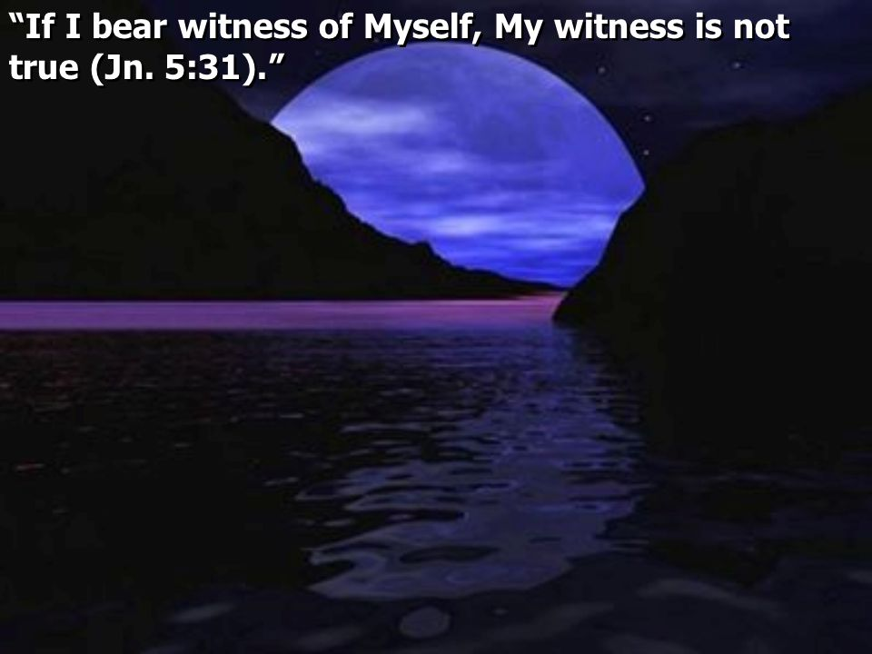 """If I bear witness of Myself, My witness is not true (Jn. 5:31)."""