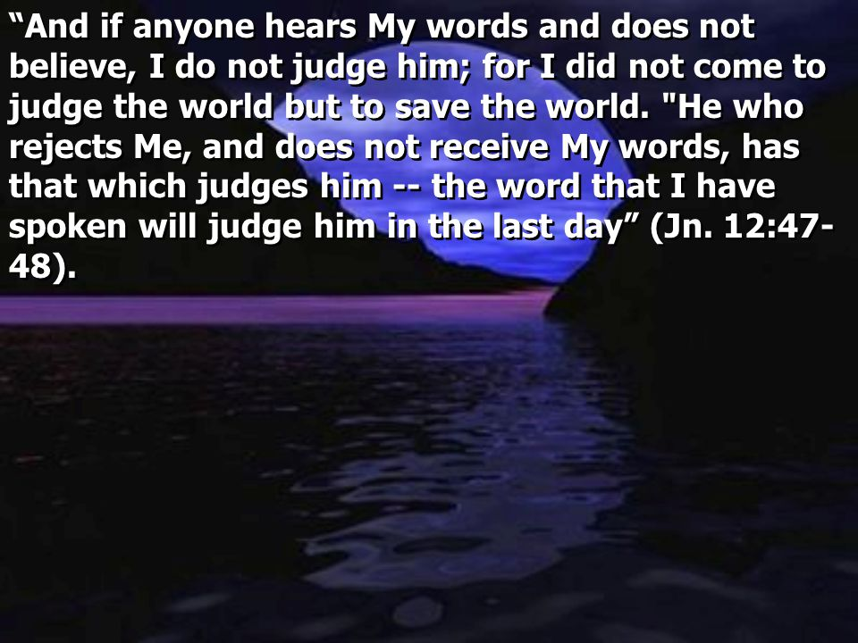 """And if anyone hears My words and does not believe, I do not judge him; for I did not come to judge the world but to save the world."
