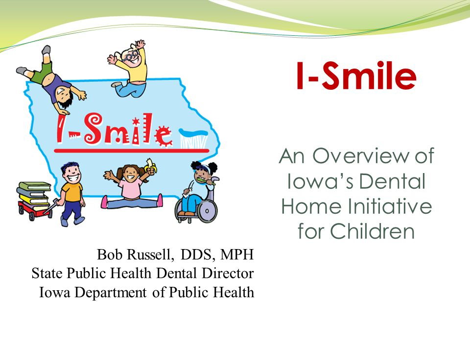 I-Smile An Overview of Iowa's Dental Home Initiative for Children Bob Russell, DDS, MPH State Public Health Dental Director Iowa Department of Public