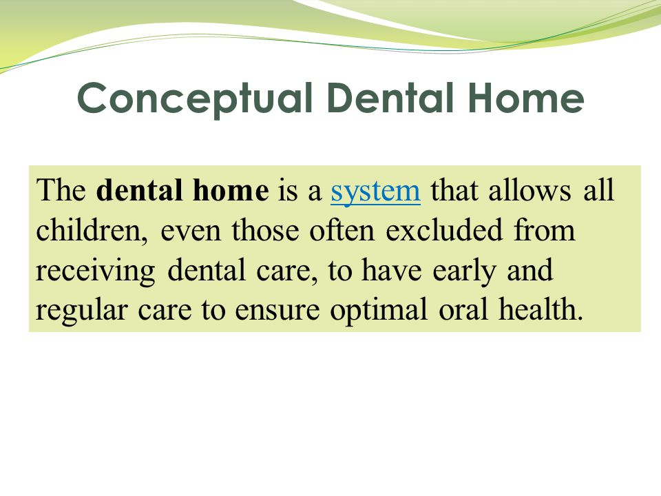 The dental home is a system that allows all children, even those often excluded from receiving dental care, to have early and regular care to ensure o