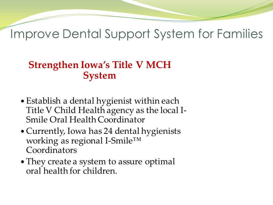 Strengthen Iowa's Title V MCH System Establish a dental hygienist within each Title V Child Health agency as the local I- Smile Oral Health Coordinato