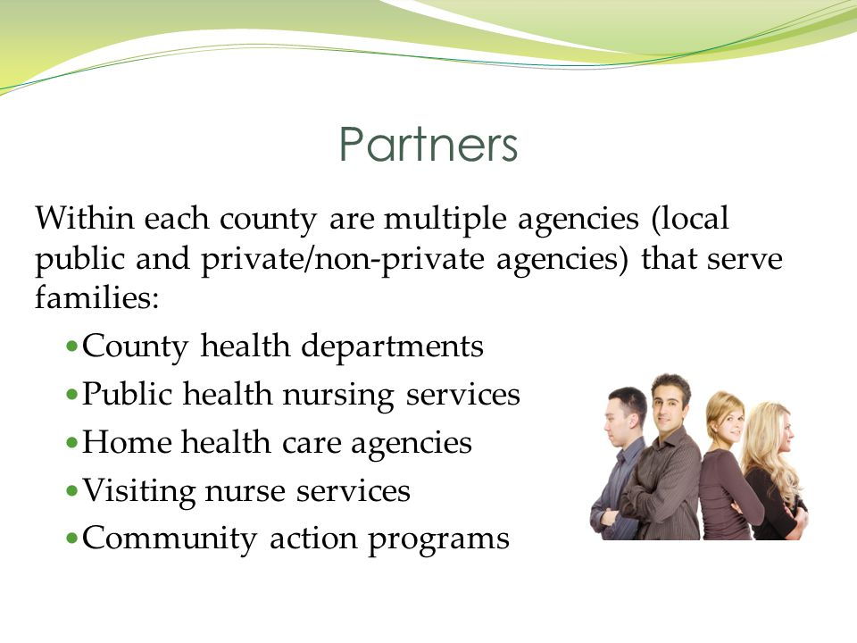 Within each county are multiple agencies (local public and private/non-private agencies) that serve families: County health departments Public health