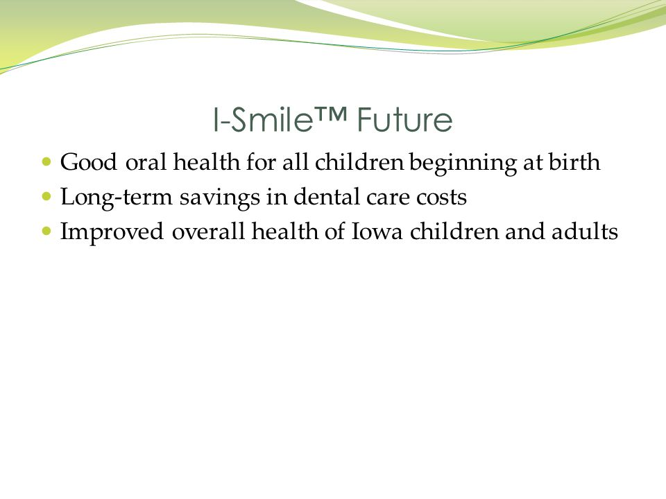 Good oral health for all children beginning at birth Long-term savings in dental care costs Improved overall health of Iowa children and adults I-Smil