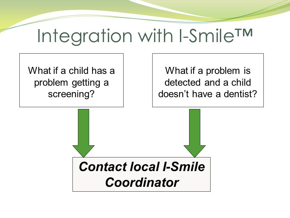 What if a child has a problem getting a screening? What if a problem is detected and a child doesn't have a dentist? Contact local I-Smile Coordinator