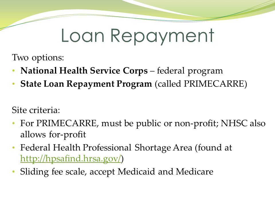 Two options: National Health Service Corps – federal program State Loan Repayment Program (called PRIMECARRE) Site criteria: For PRIMECARRE, must be p