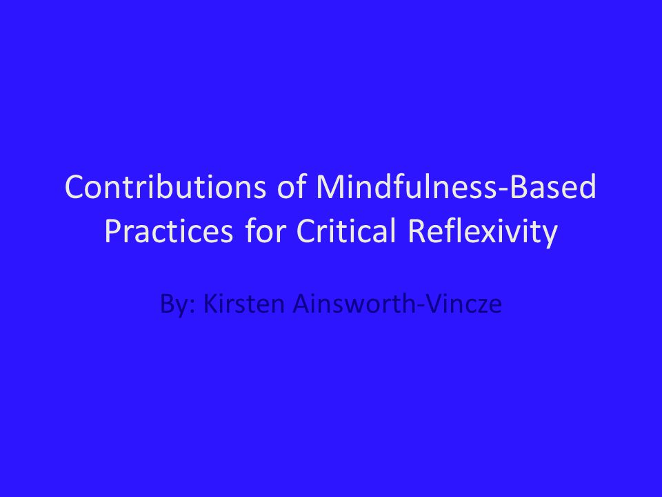 Contributions of Mindfulness-Based Practices for Critical Reflexivity By: Kirsten Ainsworth-Vincze