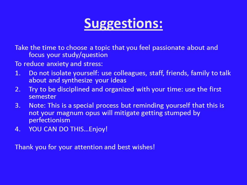 Suggestions: Take the time to choose a topic that you feel passionate about and focus your study/question To reduce anxiety and stress: 1.Do not isolate yourself: use colleagues, staff, friends, family to talk about and synthesize your ideas 2.Try to be disciplined and organized with your time: use the first semester 3.Note: This is a special process but reminding yourself that this is not your magnum opus will mitigate getting stumped by perfectionism 4.YOU CAN DO THIS…Enjoy.