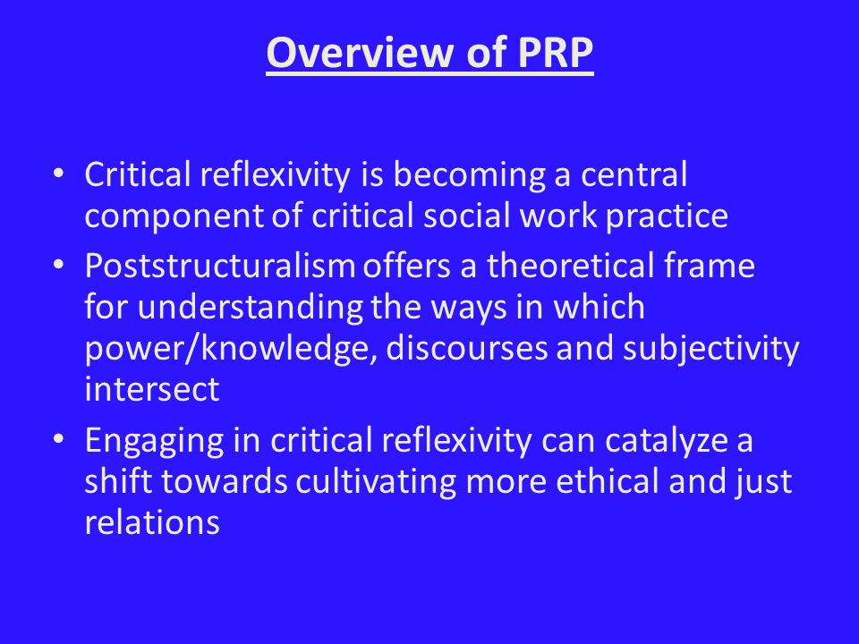 Overview of PRP Critical reflexivity is becoming a central component of critical social work practice Poststructuralism offers a theoretical frame for understanding the ways in which power/knowledge, discourses and subjectivity intersect Engaging in critical reflexivity can catalyze a shift towards cultivating more ethical and just relations