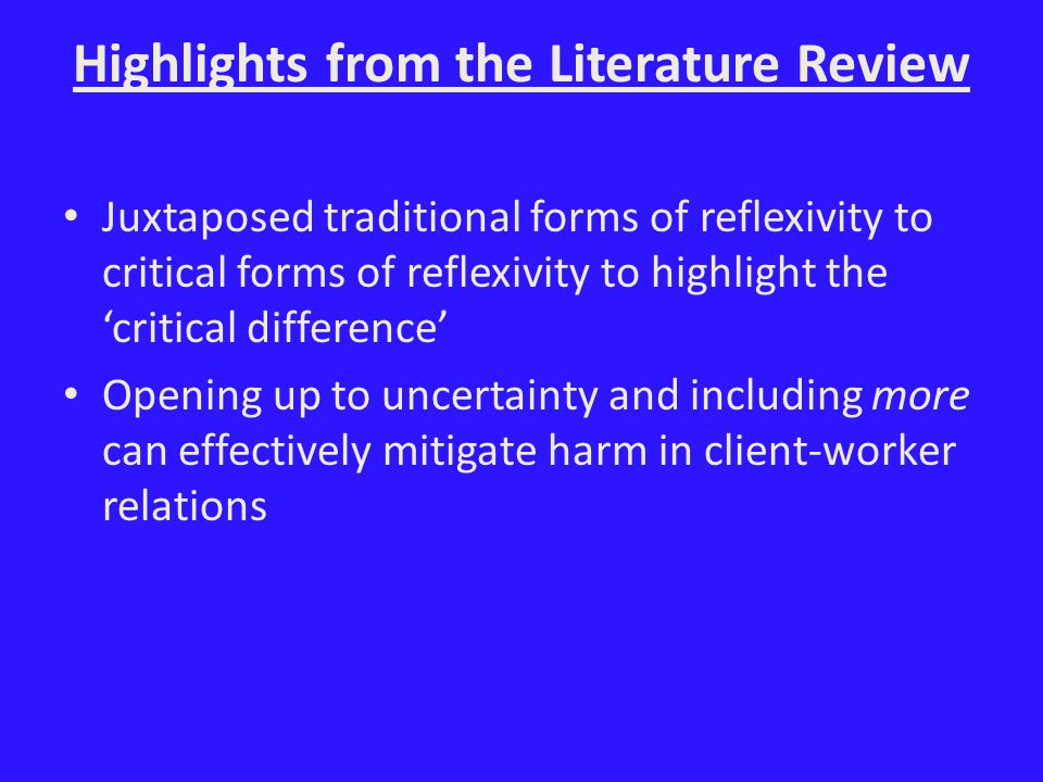 Highlights from the Literature Review Juxtaposed traditional forms of reflexivity to critical forms of reflexivity to highlight the 'critical difference' Opening up to uncertainty and including more can effectively mitigate harm in client-worker relations