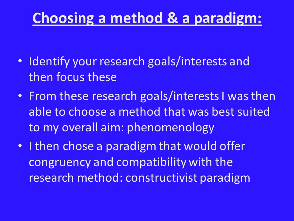 Choosing a method & a paradigm: Identify your research goals/interests and then focus these From these research goals/interests I was then able to choose a method that was best suited to my overall aim: phenomenology I then chose a paradigm that would offer congruency and compatibility with the research method: constructivist paradigm