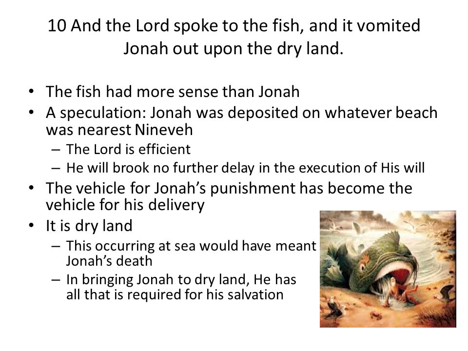 10 And the Lord spoke to the fish, and it vomited Jonah out upon the dry land.