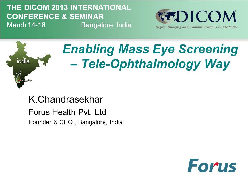 THE DICOM 2013 INTERNATIONAL CONFERENCE & SEMINAR March 14-16Bangalore, India Enabling Mass Eye Screening – Tele-Ophthalmology Way K.Chandrasekhar Forus Health Pvt.