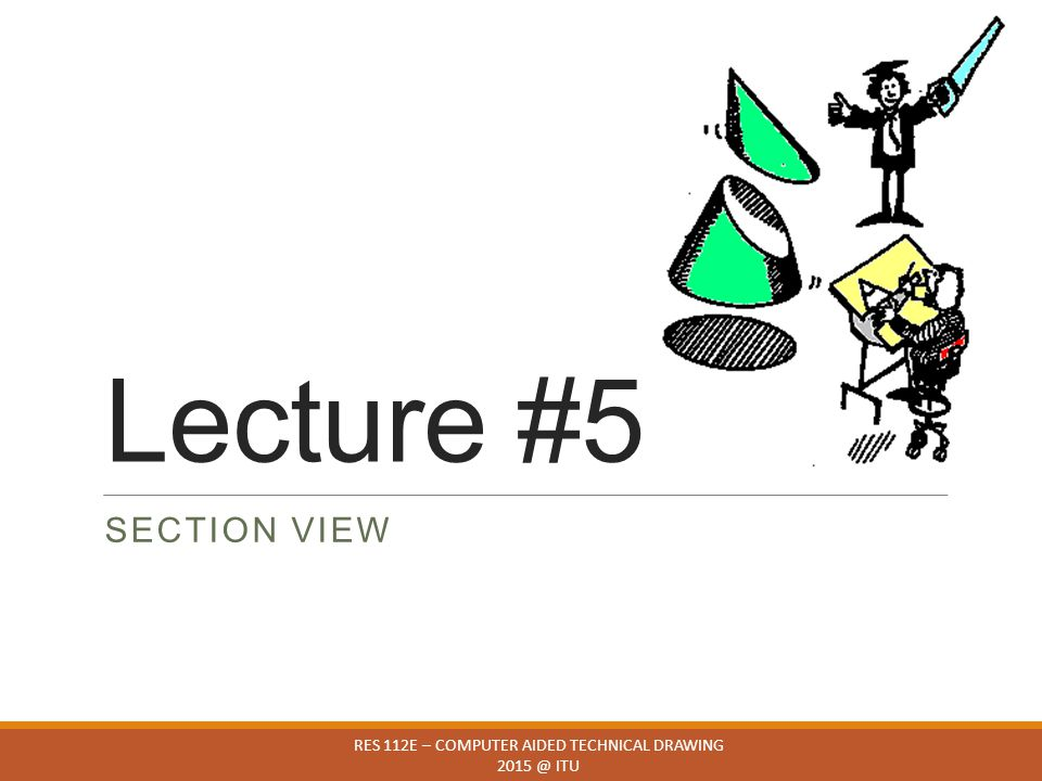 Lecture #5 RES 112E – COMPUTER AIDED TECHNICAL DRAWING 2015 @ ITU SECTION VIEW