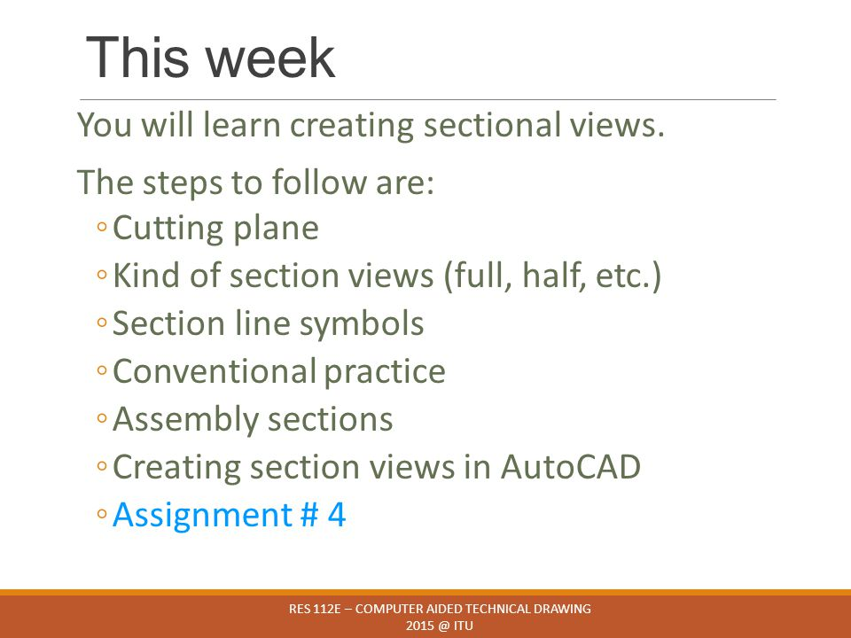 This week You will learn creating sectional views. The steps to follow are: ◦Cutting plane ◦Kind of section views (full, half, etc.) ◦Section line sym
