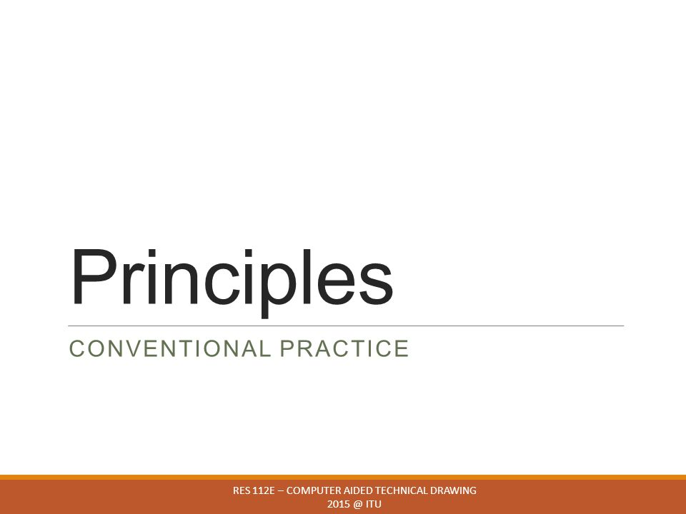 Principles CONVENTIONAL PRACTICE RES 112E – COMPUTER AIDED TECHNICAL DRAWING 2015 @ ITU