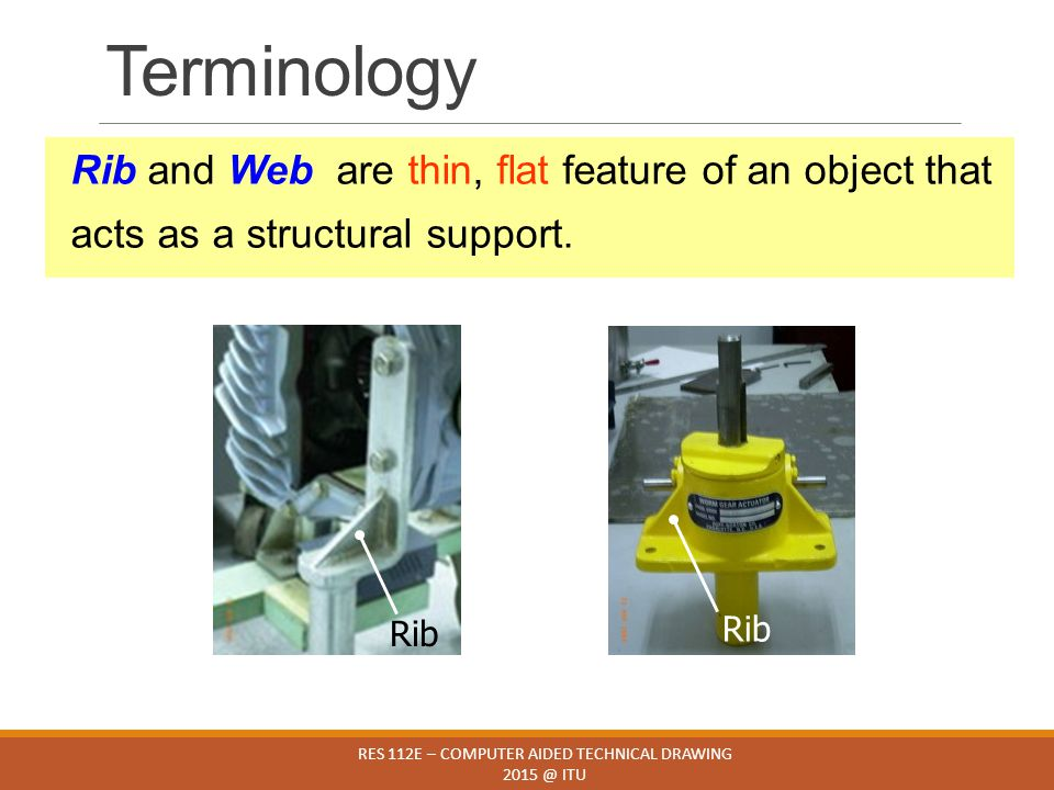 Terminology RES 112E – COMPUTER AIDED TECHNICAL DRAWING 2015 @ ITU Rib and Web are thin, flat feature of an object that acts as a structural support.