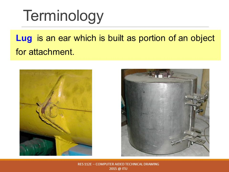 Terminology RES 112E – COMPUTER AIDED TECHNICAL DRAWING 2015 @ ITU Lug is an ear which is built as portion of an object for attachment.