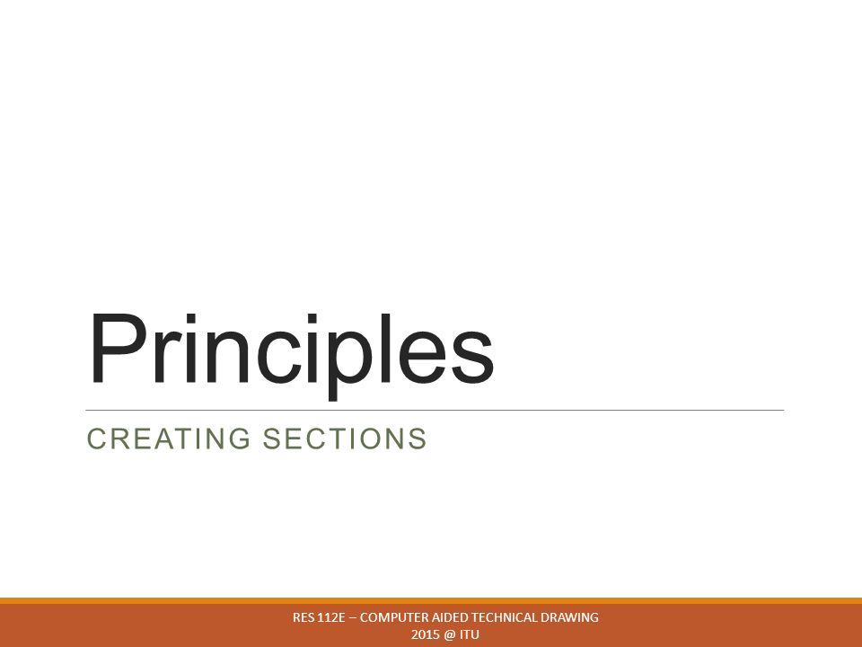 Principles CREATING SECTIONS RES 112E – COMPUTER AIDED TECHNICAL DRAWING 2015 @ ITU