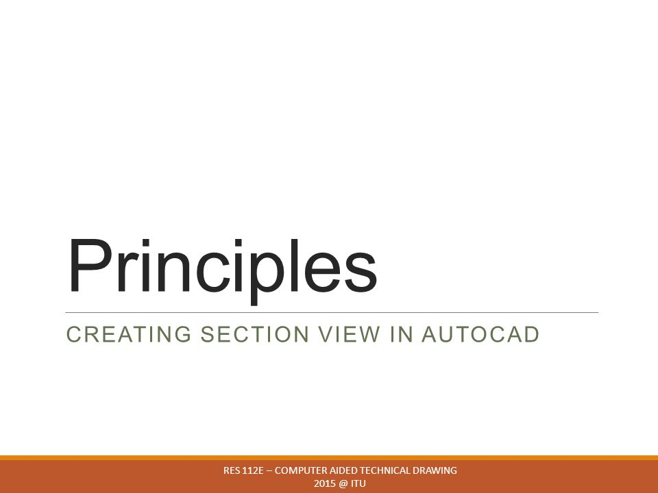 Principles CREATING SECTION VIEW IN AUTOCAD RES 112E – COMPUTER AIDED TECHNICAL DRAWING 2015 @ ITU