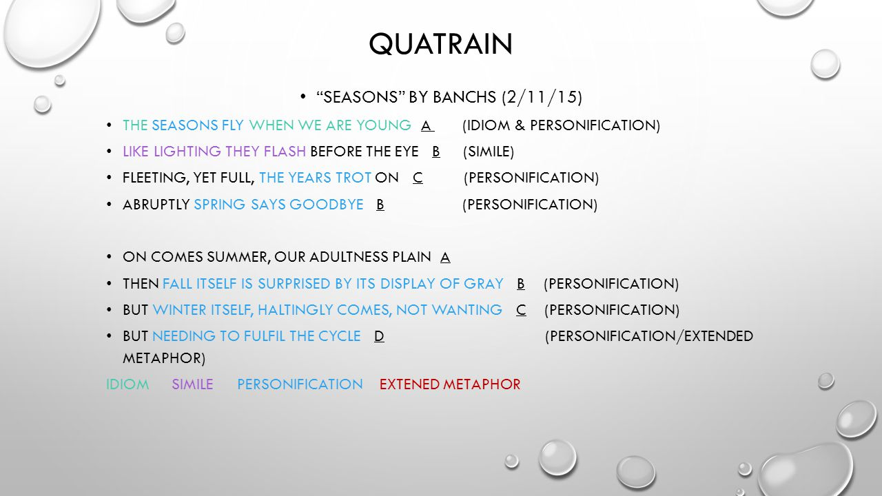 "QUATRAIN ""SEASONS"" BY BANCHS (2/11/15) THE SEASONS FLY WHEN WE ARE YOUNG A (IDIOM & PERSONIFICATION) LIKE LIGHTING THEY FLASH BEFORE THE EYE B (SIMILE"