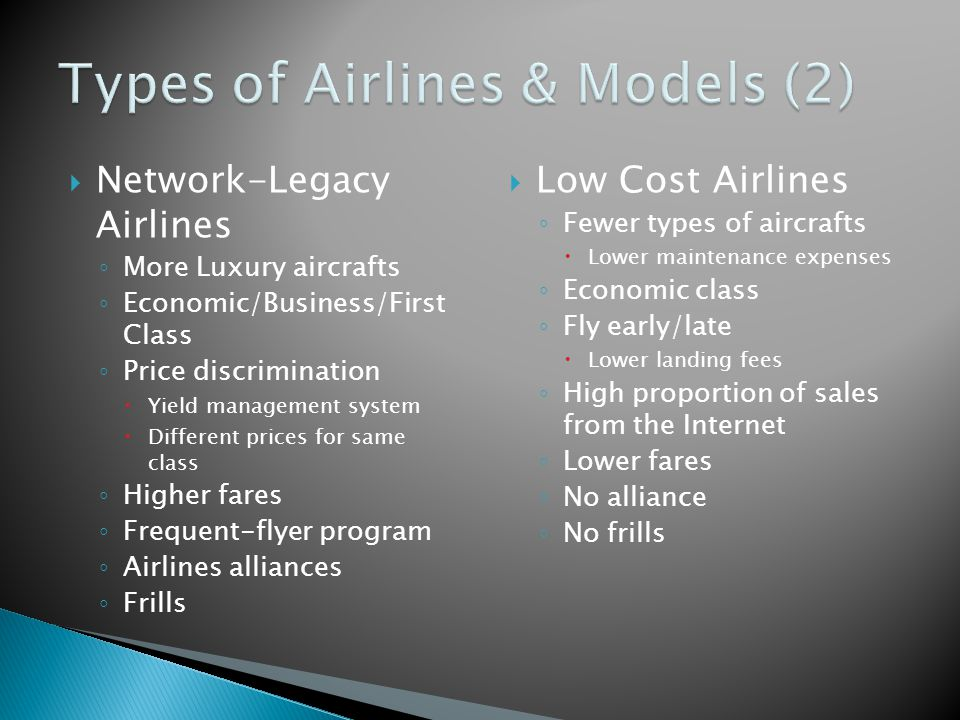  Network-Legacy Airlines ◦ More Luxury aircrafts ◦ Economic/Business/First Class ◦ Price discrimination  Yield management system  Different prices for same class ◦ Higher fares ◦ Frequent-flyer program ◦ Airlines alliances ◦ Frills  Low Cost Airlines ◦ Fewer types of aircrafts  Lower maintenance expenses ◦ Economic class ◦ Fly early/late  Lower landing fees ◦ High proportion of sales from the Internet ◦ Lower fares ◦ No alliance ◦ No frills