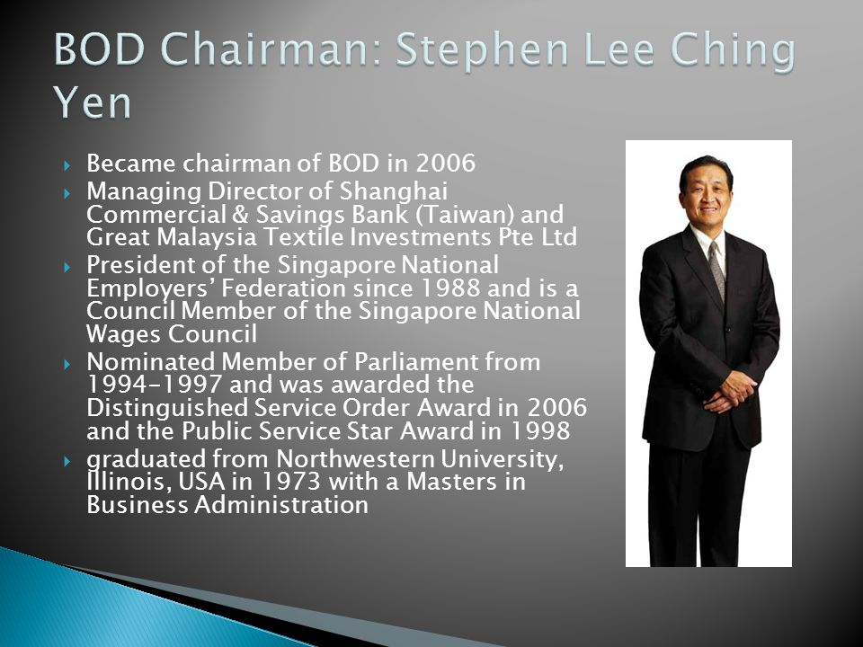  Became chairman of BOD in 2006  Managing Director of Shanghai Commercial & Savings Bank (Taiwan) and Great Malaysia Textile Investments Pte Ltd  President of the Singapore National Employers' Federation since 1988 and is a Council Member of the Singapore National Wages Council  Nominated Member of Parliament from 1994-1997 and was awarded the Distinguished Service Order Award in 2006 and the Public Service Star Award in 1998  graduated from Northwestern University, Illinois, USA in 1973 with a Masters in Business Administration