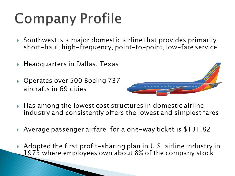  Southwest is a major domestic airline that provides primarily short-haul, high-frequency, point-to-point, low-fare service  Headquarters in Dallas, Texas  Operates over 500 Boeing 737 aircrafts in 69 cities  Has among the lowest cost structures in domestic airline industry and consistently offers the lowest and simplest fares  Average passenger airfare for a one-way ticket is $131.82  Adopted the first profit-sharing plan in U.S.