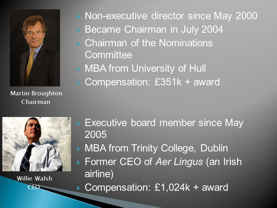  Non-executive director since May 2000  Became Chairman in July 2004  Chairman of the Nominations Committee  MBA from University of Hull  Compensation: £351k + award  Executive board member since May 2005  MBA from Trinity College, Dublin  Former CEO of Aer Lingus (an Irish airline)  Compensation: £1,024k + award Martin Broughton Chairman Willie Walsh CEO