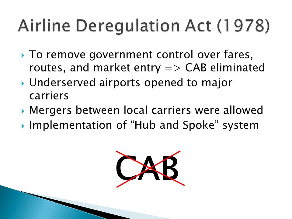  To remove government control over fares, routes, and market entry => CAB eliminated  Underserved airports opened to major carriers  Mergers between local carriers were allowed  Implementation of Hub and Spoke system CAB