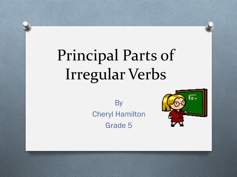 Principal Parts of Irregular Verbs By Cheryl Hamilton Grade 5