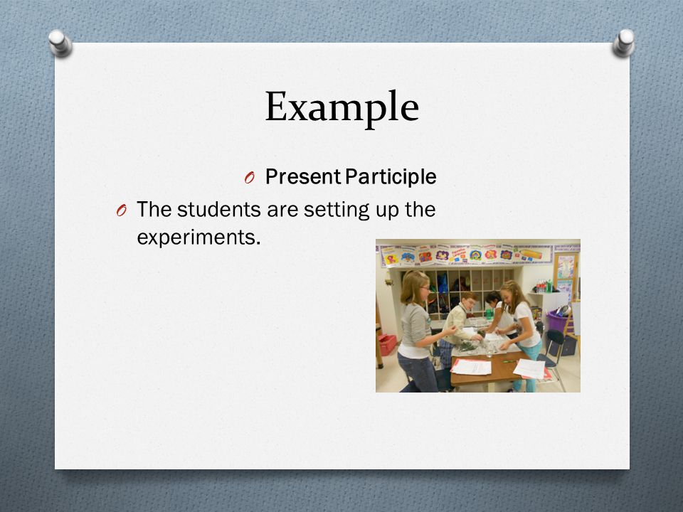Example O Present Participle O The students are setting up the experiments.