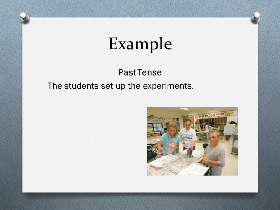 Example Past Tense The students set up the experiments.