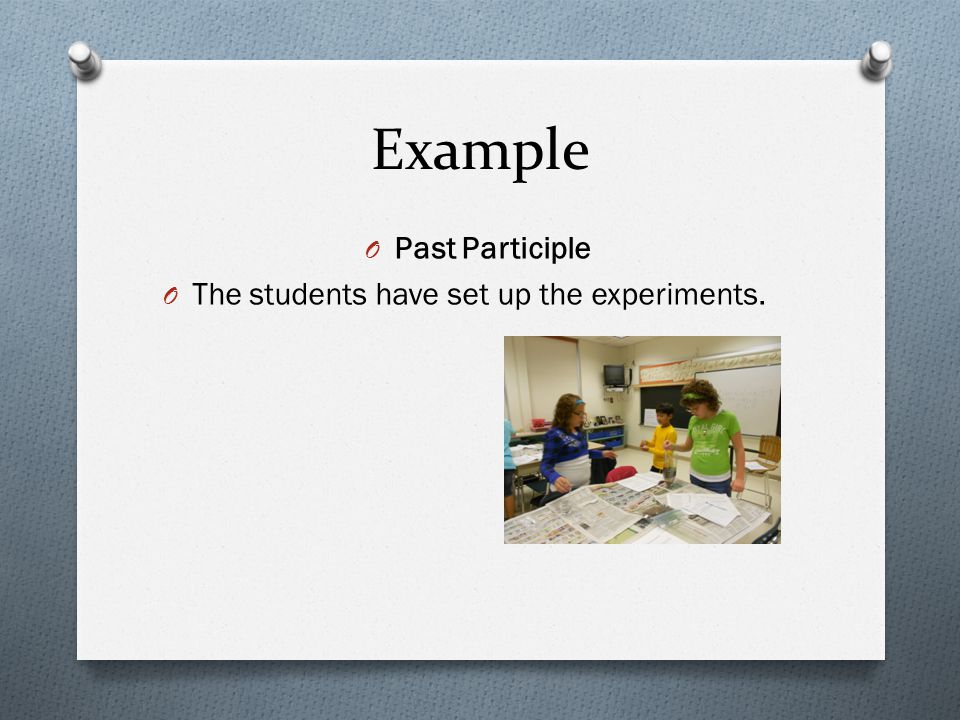 Example O Past Participle O The students have set up the experiments.