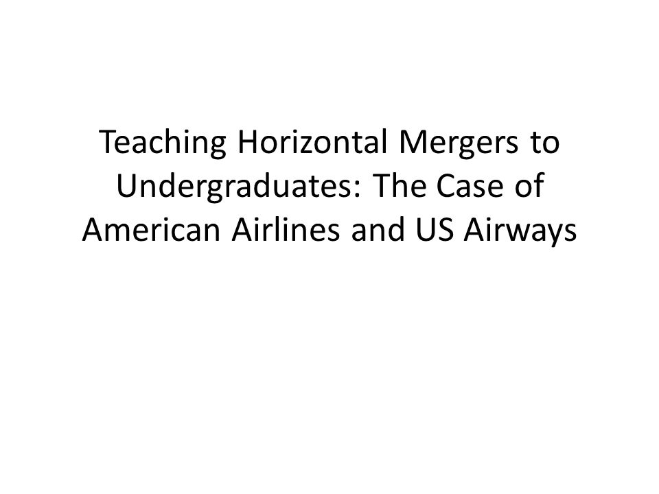 Introduction In this lecture we analyze the welfare impacts of the American Airlines and US Airways merger – Merger description – Williamson model 'Naive' model of horizontal mergers – DOJ and FTC Horizontal Merger Guidelines Government decision making process on mergers – Policy implications