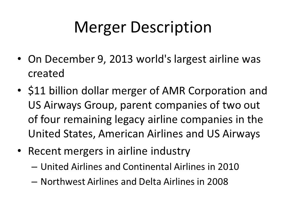 Merger Description Largest carrier in the world – More than 6,700 daily flights to 336 locations in 56 countries worldwide – About $40 billion in operating revenue – More than 100,000 employees Affected airports – Dallas, TX – Charlotte, NC – Chicago, IL – Philadelphia, PA – Phoenix, AZ
